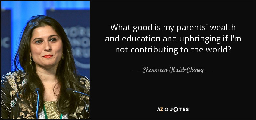 What good is my parents' wealth and education and upbringing if I'm not contributing to the world? - Sharmeen Obaid-Chinoy