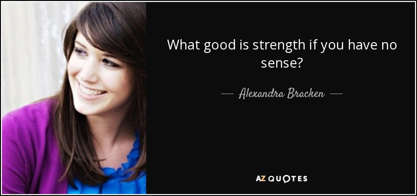 What good is strength if you have no sense? - Alexandra Bracken