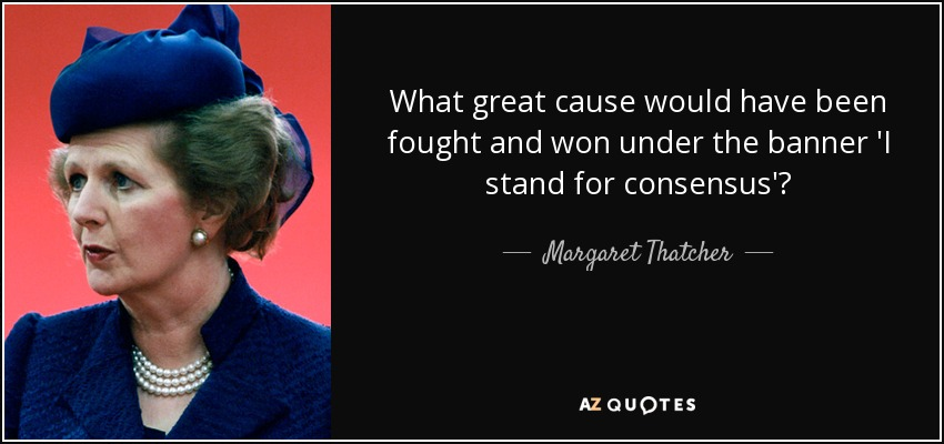 What great cause would have been fought and won under the banner 'I stand for consensus'? - Margaret Thatcher