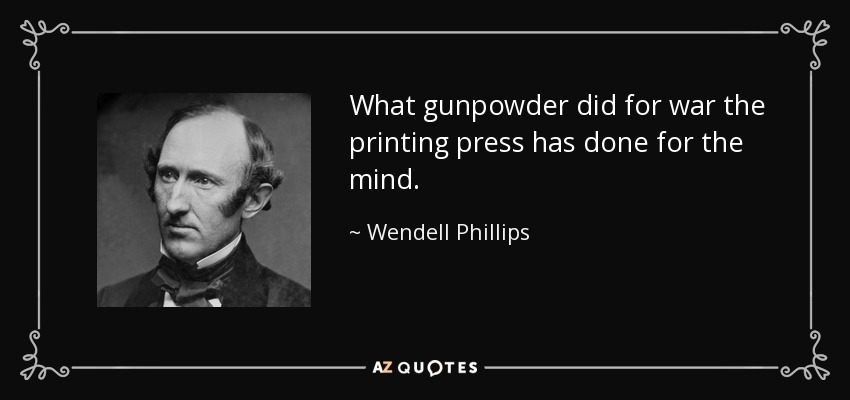What gunpowder did for war the printing press has done for the mind. - Wendell Phillips