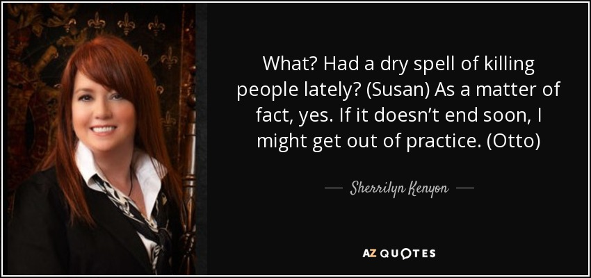 What? Had a dry spell of killing people lately? (Susan) As a matter of fact, yes. If it doesn't end soon, I might get out of practice. (Otto) - Sherrilyn Kenyon