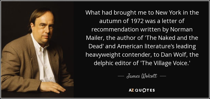 What had brought me to New York in the autumn of 1972 was a letter of recommendation written by Norman Mailer, the author of 'The Naked and the Dead' and American literature's leading heavyweight contender, to Dan Wolf, the delphic editor of 'The Village Voice.' - James Wolcott
