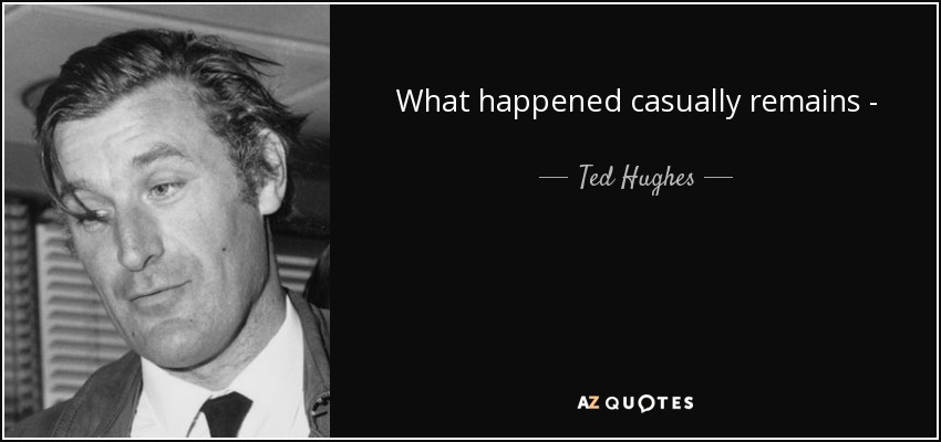 What happened casually remains - - Ted Hughes