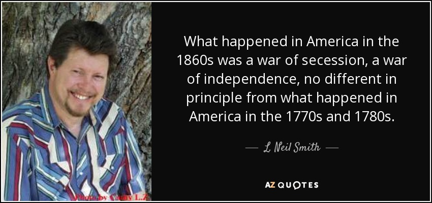 What happened in America in the 1860s was a war of secession, a war of independence, no different in principle from what happened in America in the 1770s and 1780s. - L. Neil Smith