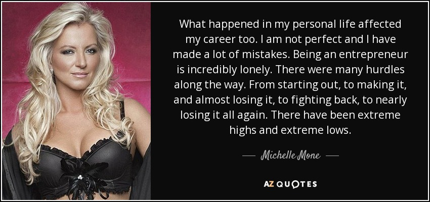 What happened in my personal life affected my career too. I am not perfect and I have made a lot of mistakes. Being an entrepreneur is incredibly lonely. There were many hurdles along the way. From starting out, to making it, and almost losing it, to fighting back, to nearly losing it all again. There have been extreme highs and extreme lows. - Michelle Mone