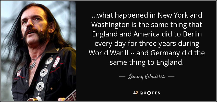 ...what happened in New York and Washington is the same thing that England and America did to Berlin every day for three years during World War II -- and Germany did the same thing to England. - Lemmy Kilmister