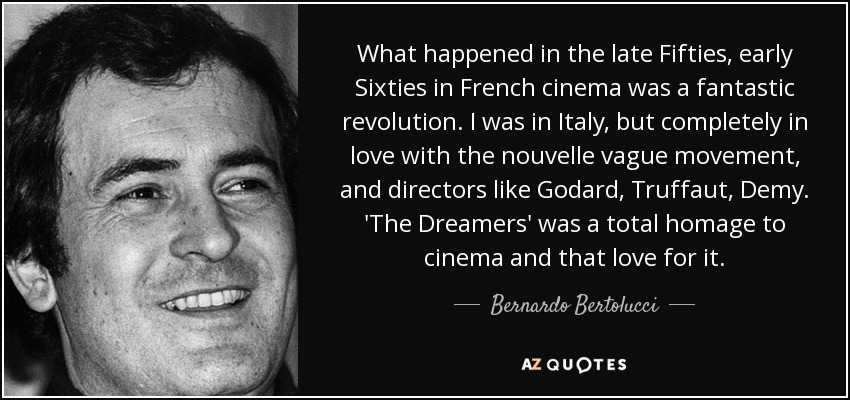 What happened in the late Fifties, early Sixties in French cinema was a fantastic revolution. I was in Italy, but completely in love with the nouvelle vague movement, and directors like Godard, Truffaut, Demy. 'The Dreamers' was a total homage to cinema and that love for it. - Bernardo Bertolucci