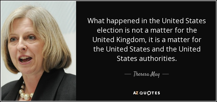 What happened in the United States election is not a matter for the United Kingdom, it is a matter for the United States and the United States authorities. - Theresa May