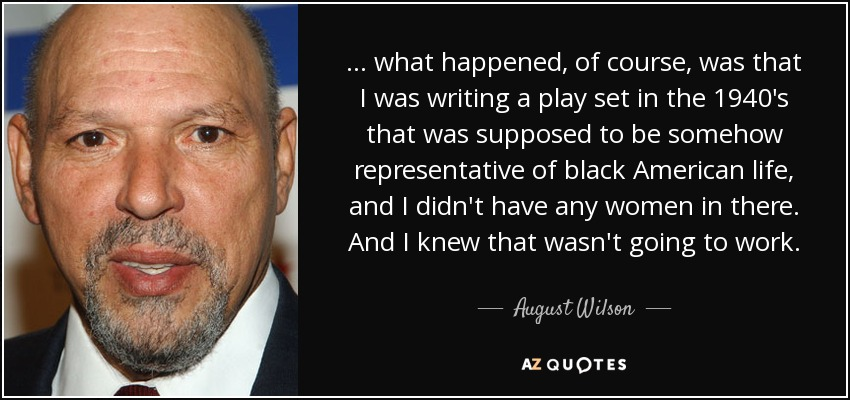 . . . what happened, of course, was that I was writing a play set in the 1940's that was supposed to be somehow representative of black American life, and I didn't have any women in there. And I knew that wasn't going to work. - August Wilson