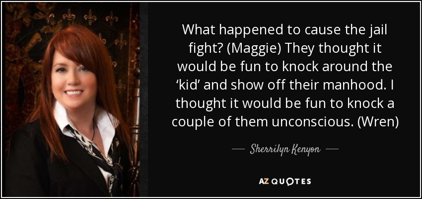 What happened to cause the jail fight? (Maggie) They thought it would be fun to knock around the 'kid' and show off their manhood. I thought it would be fun to knock a couple of them unconscious. (Wren) - Sherrilyn Kenyon