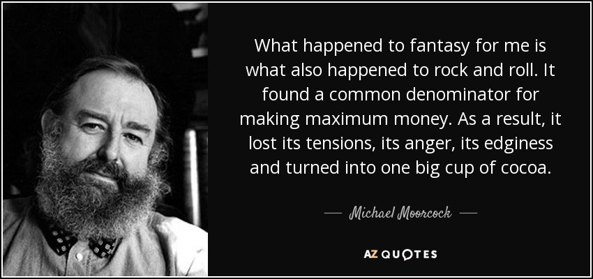 What happened to fantasy for me is what also happened to rock and roll. It found a common denominator for making maximum money. As a result, it lost its tensions, its anger, its edginess and turned into one big cup of cocoa. - Michael Moorcock