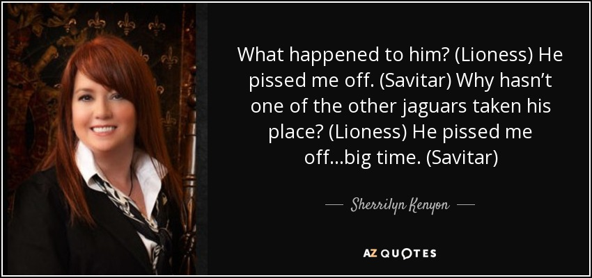 What happened to him? (Lioness) He pissed me off. (Savitar) Why hasn't one of the other jaguars taken his place? (Lioness) He pissed me off...big time. (Savitar) - Sherrilyn Kenyon