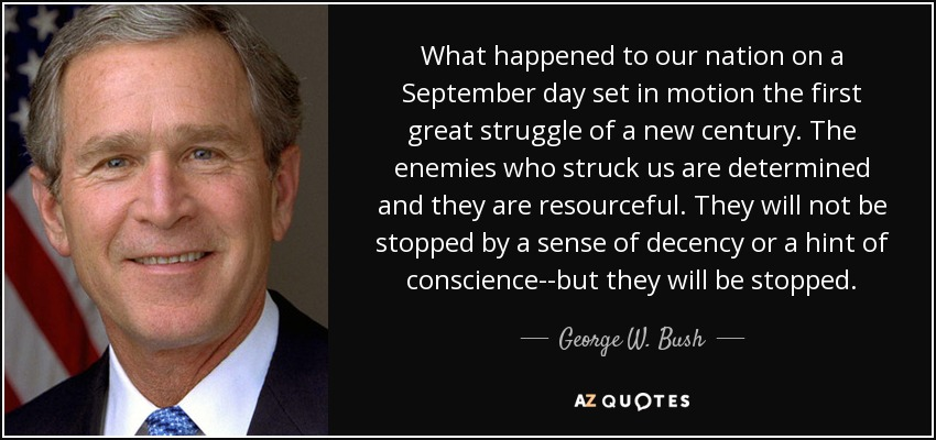 What happened to our nation on a September day set in motion the first great struggle of a new century. The enemies who struck us are determined and they are resourceful. They will not be stopped by a sense of decency or a hint of conscience--but they will be stopped. - George W. Bush