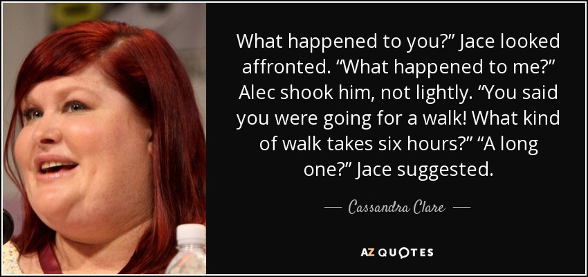 "What happened to you?"" Jace looked affronted. ""What happened to me?"" Alec shook him, not lightly. ""You said you were going for a walk! What kind of walk takes six hours?"" ""A long one?"" Jace suggested. - Cassandra Clare"