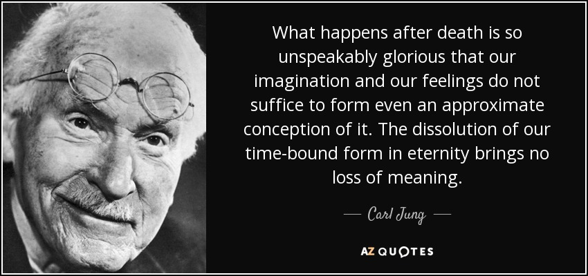 What happens after death is so unspeakably glorious that our imagination and our feelings do not suffice to form even an approximate conception of it. The dissolution of our time-bound form in eternity brings no loss of meaning. - Carl Jung