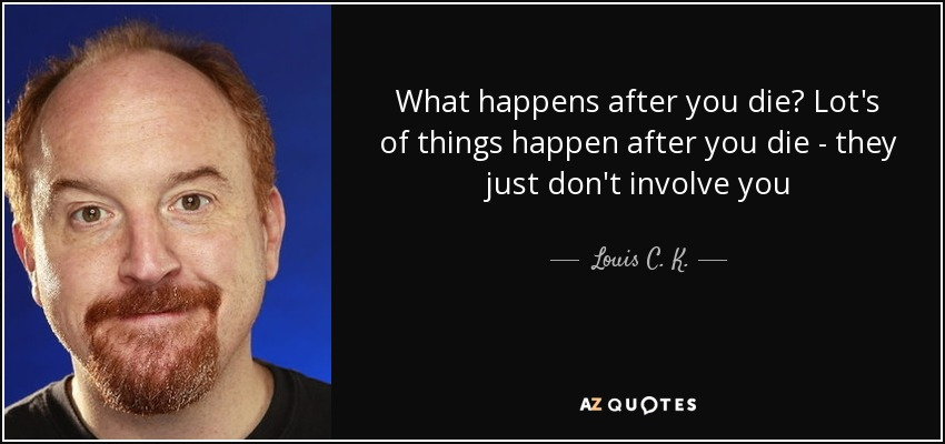 What happens after you die? Lot's of things happen after you die - they just don't involve you - Louis C. K.