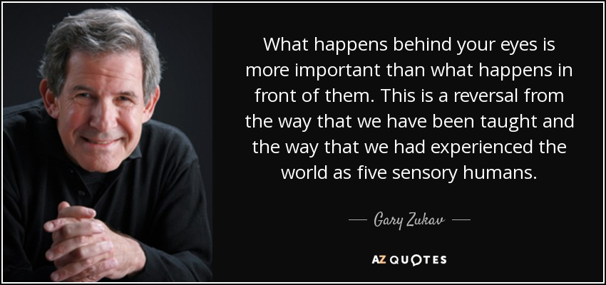 What happens behind your eyes is more important than what happens in front of them. This is a reversal from the way that we have been taught and the way that we had experienced the world as five sensory humans. - Gary Zukav
