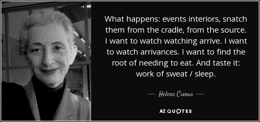 What happens: events interiors, snatch them from the cradle, from the source. I want to watch watching arrive. I want to watch arrivances. I want to find the root of needing to eat. And taste it: work of sweat / sleep. - Helene Cixous