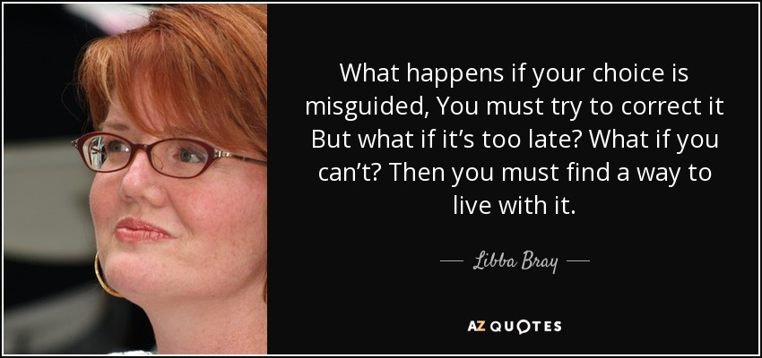 What happens if your choice is misguided, You must try to correct it But what if it's too late? What if you can't? Then you must find a way to live with it. - Libba Bray