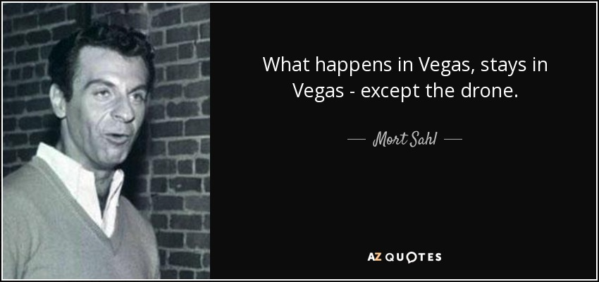 What happens in Vegas, stays in Vegas - except the drone. - Mort Sahl