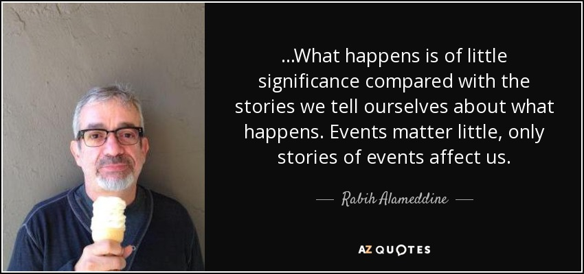 ...What happens is of little significance compared with the stories we tell ourselves about what happens. Events matter little, only stories of events affect us. - Rabih Alameddine