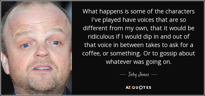 What happens is some of the characters I've played have voices that are so different from my own, that it would be ridiculous if I would dip in and out of that voice in between takes to ask for a coffee, or something. Or to gossip about whatever was going on. - Toby Jones