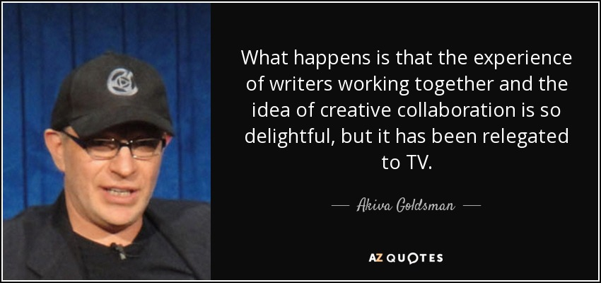 What happens is that the experience of writers working together and the idea of creative collaboration is so delightful, but it has been relegated to TV. - Akiva Goldsman
