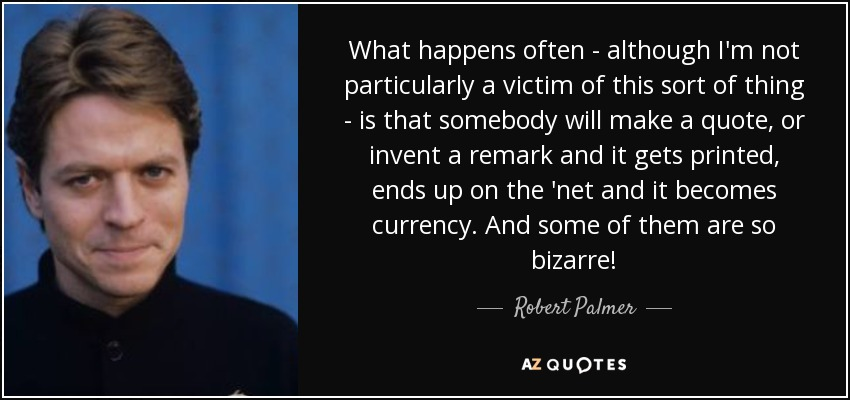What happens often - although I'm not particularly a victim of this sort of thing - is that somebody will make a quote, or invent a remark and it gets printed, ends up on the 'net and it becomes currency. And some of them are so bizarre! - Robert Palmer