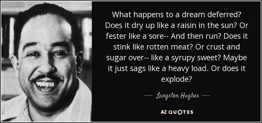 What happens to a dream deferred? Does it dry up like a raisin in the sun? Or fester like a sore-- And then run? Does it stink like rotten meat? Or crust and sugar over-- like a syrupy sweet? Maybe it just sags like a heavy load. Or does it explode? - Langston Hughes
