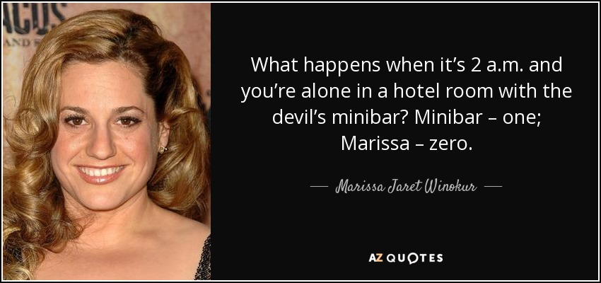 What happens when it's 2 a.m. and you're alone in a hotel room with the devil's minibar? Minibar – one; Marissa – zero. - Marissa Jaret Winokur