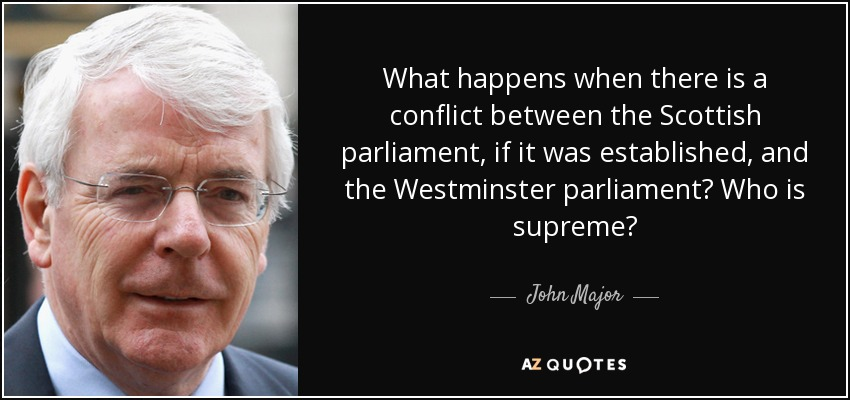 What happens when there is a conflict between the Scottish parliament, if it was established, and the Westminster parliament? Who is supreme? - John Major