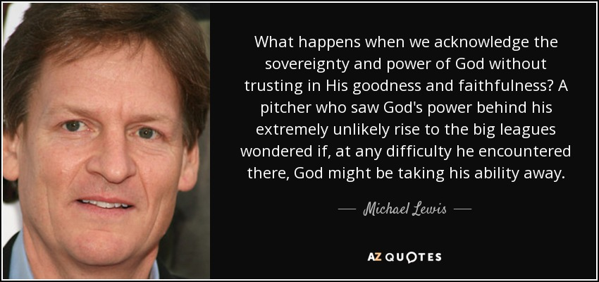 What happens when we acknowledge the sovereignty and power of God without trusting in His goodness and faithfulness? A pitcher who saw God's power behind his extremely unlikely rise to the big leagues wondered if, at any difficulty he encountered there, God might be taking his ability away. - Michael Lewis