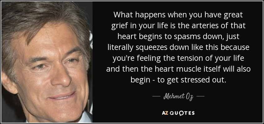 What happens when you have great grief in your life is the arteries of that heart begins to spasms down, just literally squeezes down like this because you're feeling the tension of your life and then the heart muscle itself will also begin - to get stressed out. - Mehmet Oz