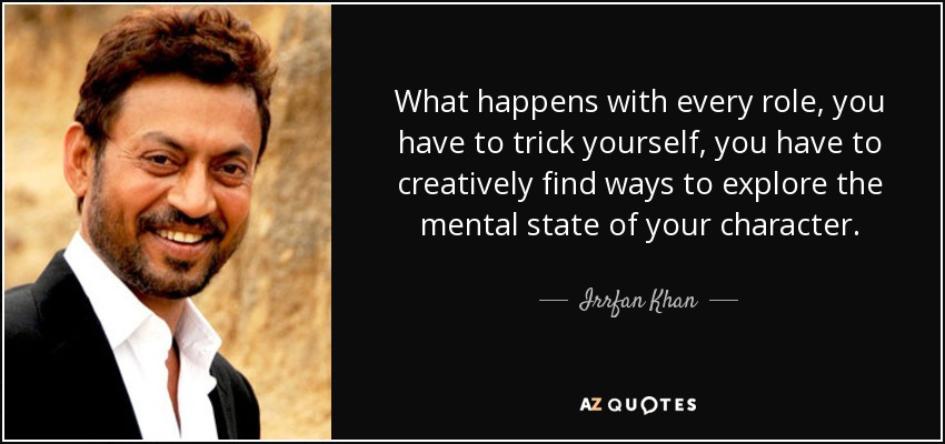 What happens with every role, you have to trick yourself, you have to creatively find ways to explore the mental state of your character. - Irrfan Khan