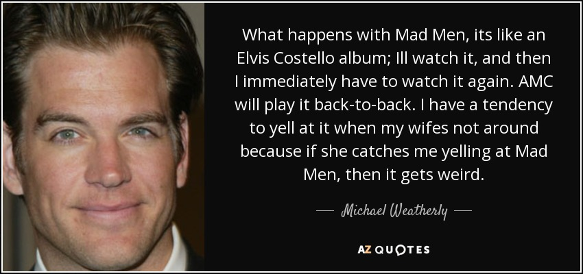 michael weatherly quote what happens mad men its like an what happens mad men its like an elvis costello album ill watch it