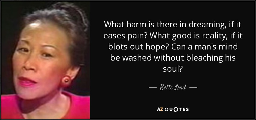 What harm is there in dreaming, if it eases pain? What good is reality, if it blots out hope? Can a man's mind be washed without bleaching his soul? - Bette Lord