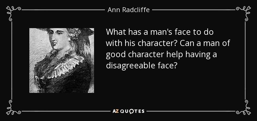 What has a man's face to do with his character? Can a man of good character help having a disagreeable face? - Ann Radcliffe