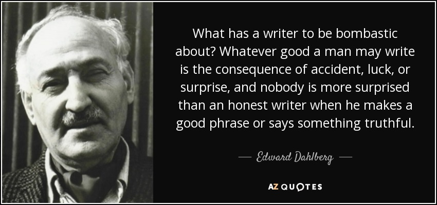 What has a writer to be bombastic about? Whatever good a man may write is the consequence of accident, luck, or surprise, and nobody is more surprised than an honest writer when he makes a good phrase or says something truthful. - Edward Dahlberg