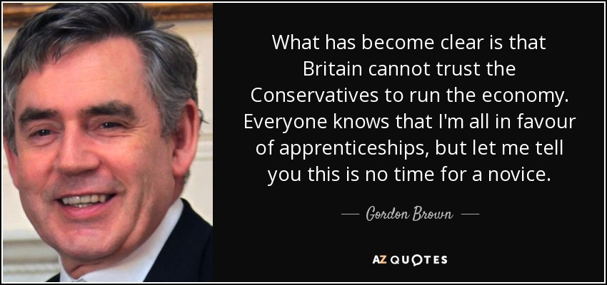 What has become clear is that Britain cannot trust the Conservatives to run the economy. Everyone knows that I'm all in favour of apprenticeships, but let me tell you this is no time for a novice. - Gordon Brown