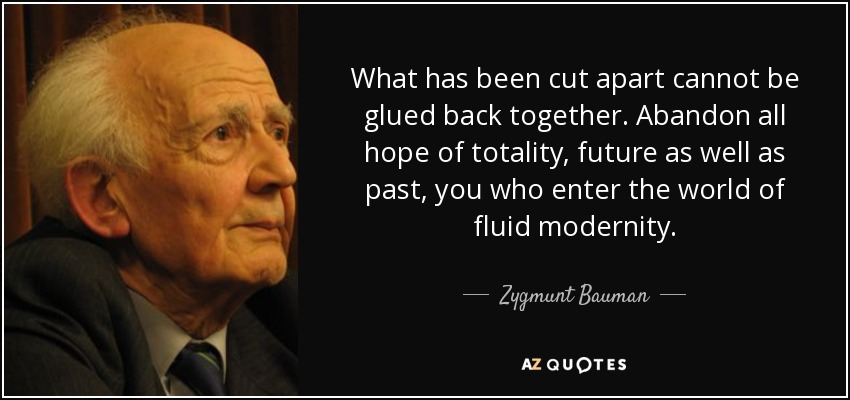 What has been cut apart cannot be glued back together. Abandon all hope of totality, future as well as past, you who enter the world of fluid modernity. - Zygmunt Bauman