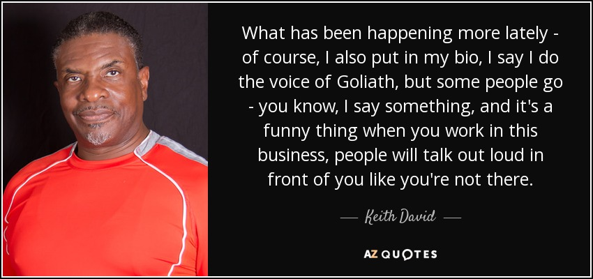 What has been happening more lately - of course, I also put in my bio, I say I do the voice of Goliath, but some people go - you know, I say something, and it's a funny thing when you work in this business, people will talk out loud in front of you like you're not there. - Keith David