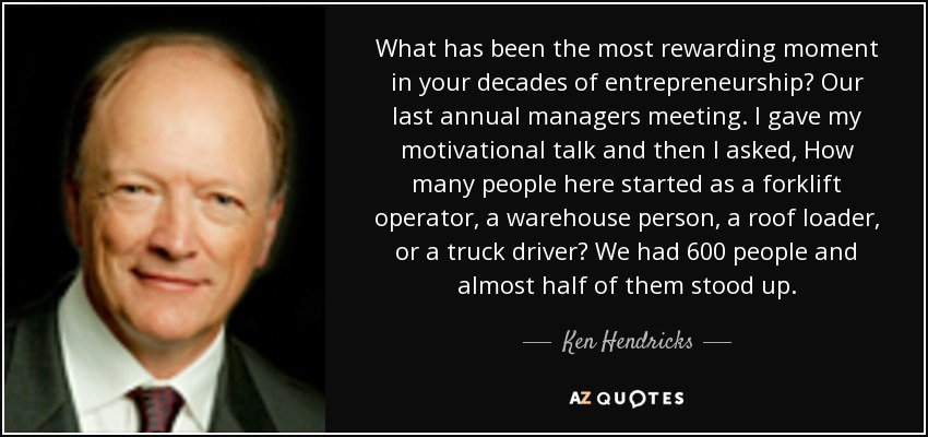 What has been the most rewarding moment in your decades of entrepreneurship? Our last annual managers meeting. I gave my motivational talk and then I asked, How many people here started as a forklift operator, a warehouse person, a roof loader, or a truck driver? We had 600 people and almost half of them stood up. - Ken Hendricks