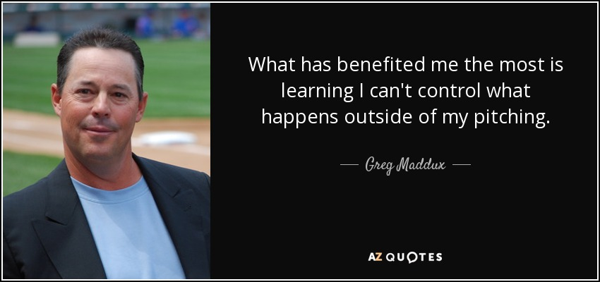 What has benefited me the most is learning I can't control what happens outside of my pitching. - Greg Maddux
