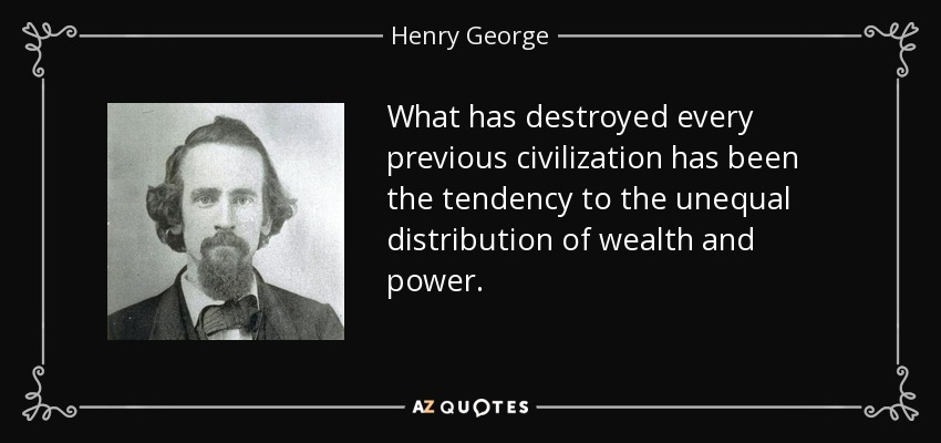 What has destroyed every previous civilization has been the tendency to the unequal distribution of wealth and power. - Henry George