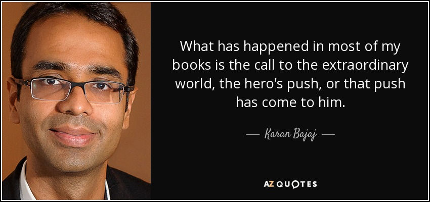 What has happened in most of my books is the call to the extraordinary world, the hero's push, or that push has come to him. - Karan Bajaj