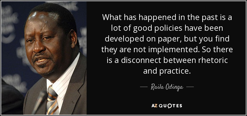 What has happened in the past is a lot of good policies have been developed on paper, but you find they are not implemented. So there is a disconnect between rhetoric and practice. - Raila Odinga