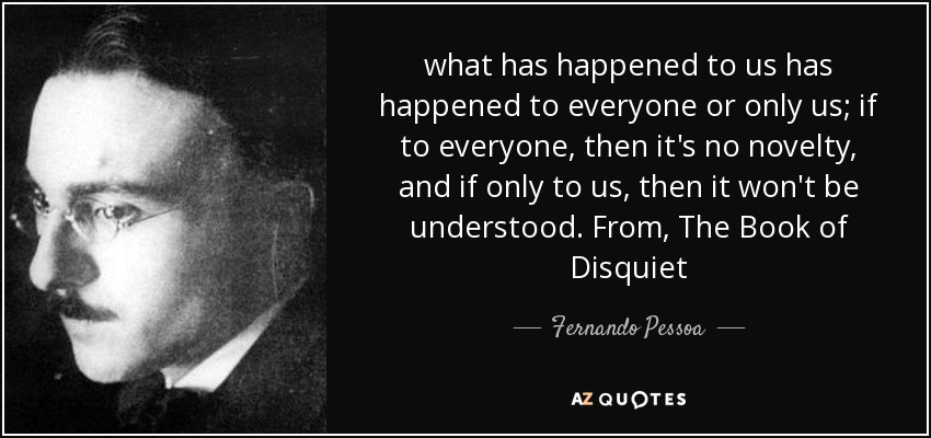 what has happened to us has happened to everyone or only us; if to everyone, then it's no novelty, and if only to us, then it won't be understood. From, The Book of Disquiet - Fernando Pessoa
