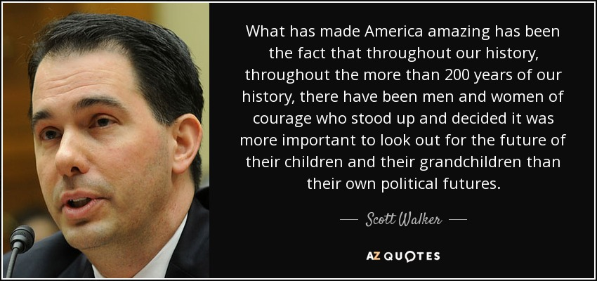 What has made America amazing has been the fact that throughout our history, throughout the more than 200 years of our history, there have been men and women of courage who stood up and decided it was more important to look out for the future of their children and their grandchildren than their own political futures. - Scott Walker