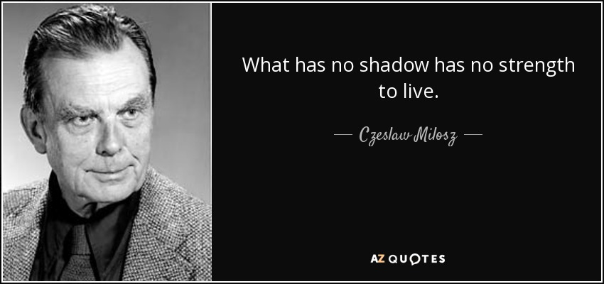 What has no shadow has no strength to live. - Czeslaw Milosz