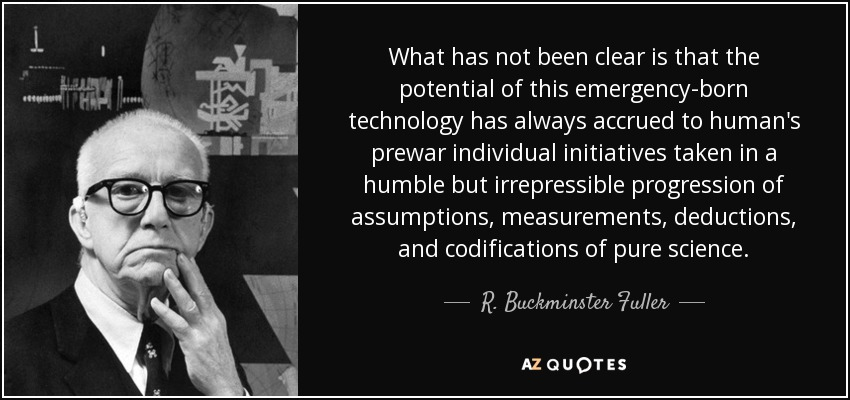 What has not been clear is that the potential of this emergency-born technology has always accrued to human's prewar individual initiatives taken in a humble but irrepressible progression of assumptions, measurements, deductions, and codifications of pure science. - R. Buckminster Fuller